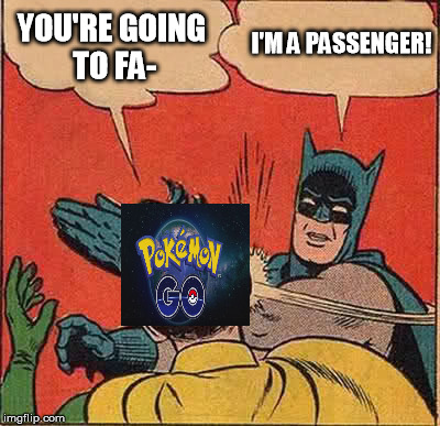 Batman Slapping Pokemon Go | YOU'RE GOING TO FA- I'M A PASSENGER! | image tagged in memes,batman slapping robin,pokemon go,funny,djhudjr | made w/ Imgflip meme maker