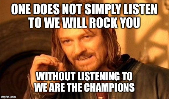 One Does Not Simply Meme | ONE DOES NOT SIMPLY LISTEN TO WE WILL ROCK YOU WITHOUT LISTENING TO WE ARE THE CHAMPIONS | image tagged in memes,one does not simply | made w/ Imgflip meme maker