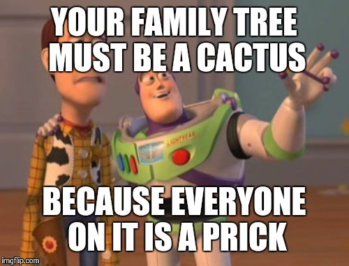 X, X Everywhere Meme | YOUR FAMILY TREE MUST BE A CACTUS BECAUSE EVERYONE ON IT IS A PRICK | image tagged in memes,x x everywhere | made w/ Imgflip meme maker