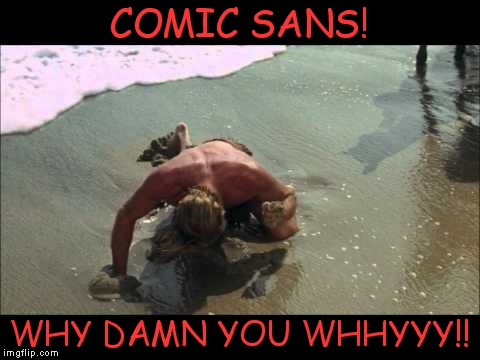 COMIC SANS! WHY DAMN YOU WHHYYY!! | made w/ Imgflip meme maker