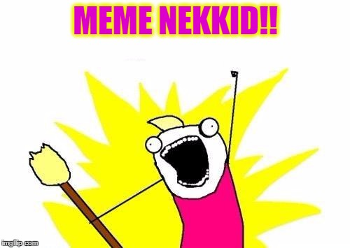 X All The Y Meme | MEME NEKKID!! | image tagged in memes,x all the y | made w/ Imgflip meme maker