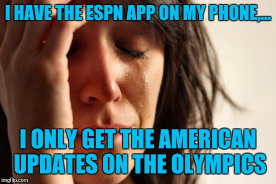 Let's be honest, we're not that great at summer games, Canada is more of a winter sport nation. | I HAVE THE ESPN APP ON MY PHONE,... I ONLY GET THE AMERICAN UPDATES ON THE OLYMPICS | image tagged in memes,first world problems,sewmyeyesshut | made w/ Imgflip meme maker