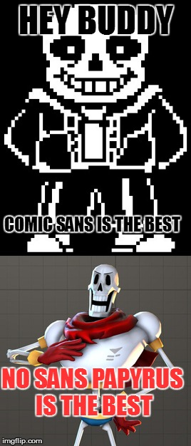 HEY BUDDY COMIC SANS IS THE BEST NO SANS PAPYRUS IS THE BEST | made w/ Imgflip meme maker