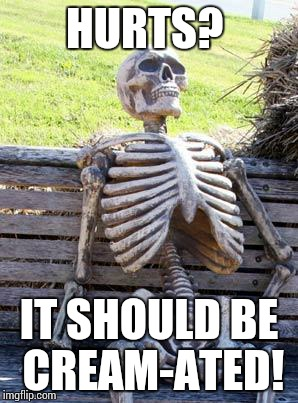 Waiting Skeleton Meme | HURTS? IT SHOULD BE CREAM-ATED! | image tagged in memes,waiting skeleton | made w/ Imgflip meme maker