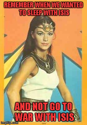 I use to watch her every Saturday morning right after Shazam!!! Much simpler times... | REMEMBER WHEN WE WANTED TO SLEEP WITH ISIS AND NOT GO TO WAR WITH ISIS | image tagged in isis,memes,make love not war,funny | made w/ Imgflip meme maker