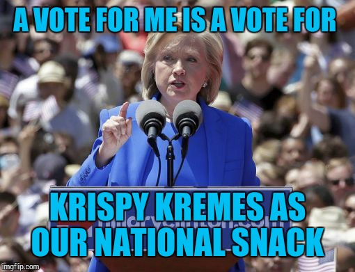Hillary | A VOTE FOR ME IS A VOTE FOR KRISPY KREMES AS OUR NATIONAL SNACK | image tagged in hillary | made w/ Imgflip meme maker