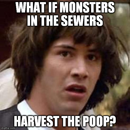 Conspiracy Keanu Meme | WHAT IF MONSTERS IN THE SEWERS HARVEST THE POOP? | image tagged in memes,conspiracy keanu | made w/ Imgflip meme maker