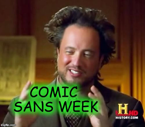 Ancient Aliens Meme | COMIC SANS WEEK | image tagged in memes,ancient aliens | made w/ Imgflip meme maker