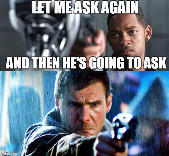 Are you a good robot, or an irobot? |  LET ME ASK AGAIN; AND THEN HE'S GOING TO ASK | image tagged in will smith,harrison ford,irobot,blade runner | made w/ Imgflip meme maker