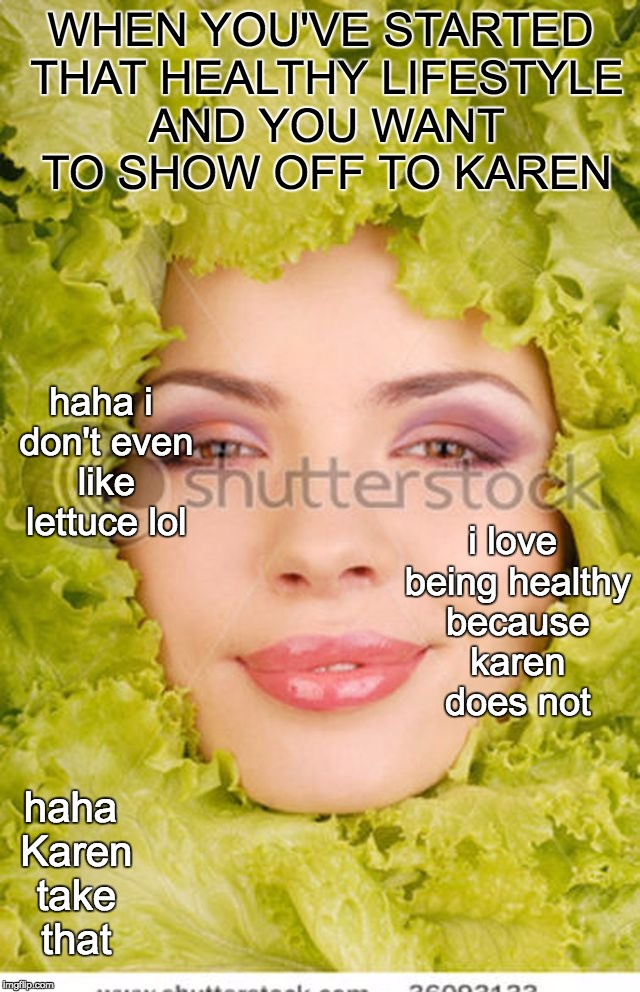 healthy lifestyle | WHEN YOU'VE STARTED THAT HEALTHY LIFESTYLE AND YOU WANT TO SHOW OFF TO KAREN haha Karen take that i love being healthy because karen does no | image tagged in lettuce | made w/ Imgflip meme maker
