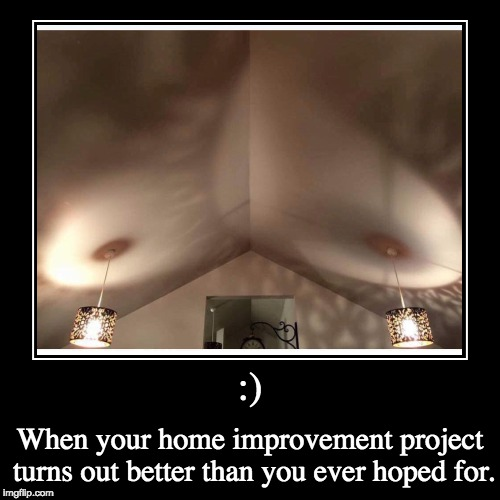 :) | When your home improvement project turns out better than you ever hoped for. | image tagged in funny,demotivationals | made w/ Imgflip demotivational maker