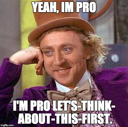I'm neither pro-choice or pro-life.  I think about the situation first. | YEAH, IM PRO I'M PRO LET'S-THINK- ABOUT-THIS-FIRST. | image tagged in memes,creepy condescending wonka,pro-life,pro-choice,abortion | made w/ Imgflip meme maker