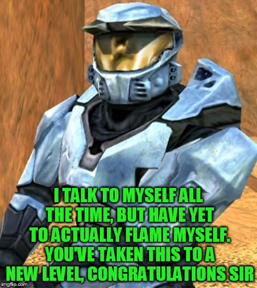I TALK TO MYSELF ALL THE TIME, BUT HAVE YET TO ACTUALLY FLAME MYSELF. YOU'VE TAKEN THIS TO A NEW LEVEL, CONGRATULATIONS SIR | image tagged in church rvb season 1 | made w/ Imgflip meme maker