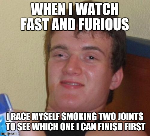 10 Guy Meme | WHEN I WATCH FAST AND FURIOUS I RACE MYSELF SMOKING TWO JOINTS TO SEE WHICH ONE I CAN FINISH FIRST | image tagged in memes,10 guy | made w/ Imgflip meme maker