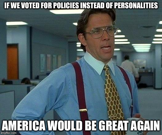 That Would Be Great Meme | IF WE VOTED FOR POLICIES INSTEAD OF PERSONALITIES AMERICA WOULD BE GREAT AGAIN | image tagged in memes,that would be great | made w/ Imgflip meme maker