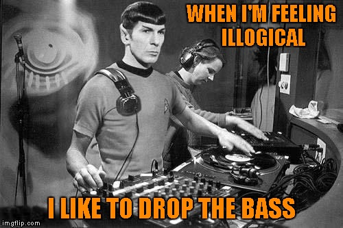 WHEN I'M FEELING ILLOGICAL I LIKE TO DROP THE BASS | made w/ Imgflip meme maker
