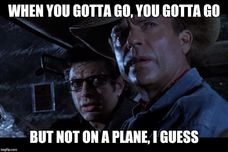 WHEN YOU GOTTA GO, YOU GOTTA GO BUT NOT ON A PLANE, I GUESS | made w/ Imgflip meme maker