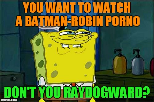 Dont You Squidward Meme | YOU WANT TO WATCH A BATMAN-ROBIN PORNO DON'T YOU RAYDOGWARD? | image tagged in memes,dont you squidward | made w/ Imgflip meme maker