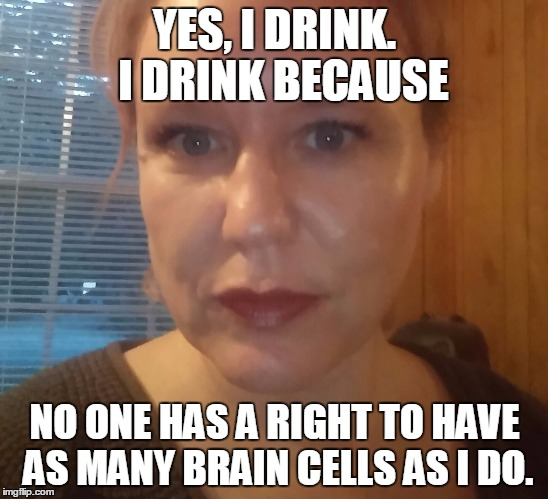 How many brain cells do YOU have? | YES, I DRINK.  I DRINK BECAUSE NO ONE HAS A RIGHT TO HAVE AS MANY BRAIN CELLS AS I DO. | image tagged in brain,brain cells,drink,drinking,drunk,ego | made w/ Imgflip meme maker