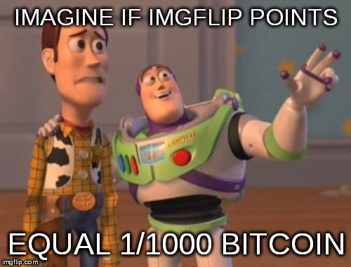 imgflip = bitcoin | IMAGINE IF IMGFLIP POINTS EQUAL 1/1000 BITCOIN | image tagged in memes,x x everywhere,bitcoin | made w/ Imgflip meme maker