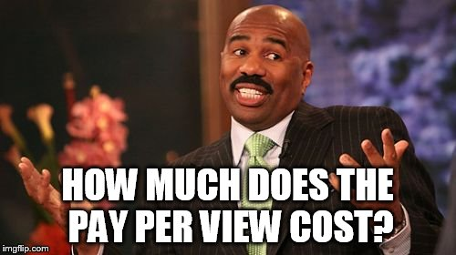 Steve Harvey Meme | HOW MUCH DOES THE PAY PER VIEW COST? | image tagged in memes,steve harvey | made w/ Imgflip meme maker