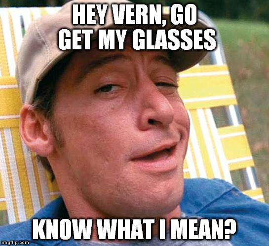 HEY VERN, GO GET MY GLASSES KNOW WHAT I MEAN? | made w/ Imgflip meme maker