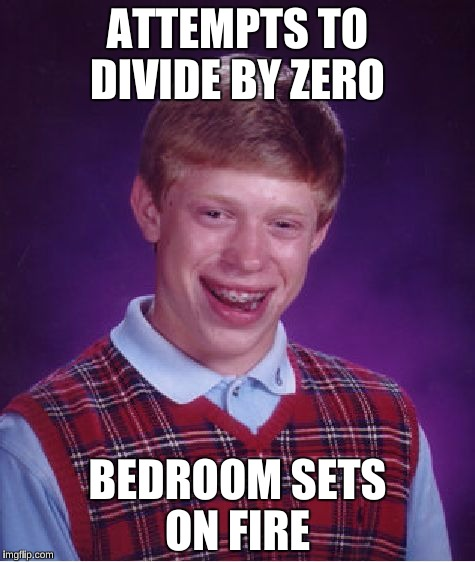 Bad Luck Brian Meme | ATTEMPTS TO DIVIDE BY ZERO BEDROOM SETS ON FIRE | image tagged in memes,bad luck brian | made w/ Imgflip meme maker