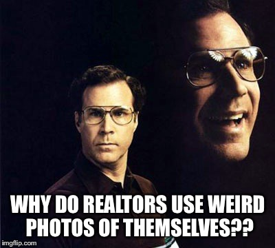 Why on earth do realtors use photos? Let them earn an icon by their yearly sales.  | WHY DO REALTORS USE WEIRD PHOTOS OF THEMSELVES?? | image tagged in memes,will ferrell | made w/ Imgflip meme maker