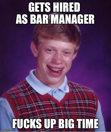 Bad Luck Brian Meme | GETS HIRED AS BAR MANAGER F**KS UP BIG TIME | image tagged in memes,bad luck brian | made w/ Imgflip meme maker