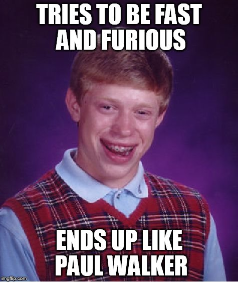 Bad Luck Brian Meme | TRIES TO BE FAST AND FURIOUS ENDS UP LIKE PAUL WALKER | image tagged in memes,bad luck brian | made w/ Imgflip meme maker