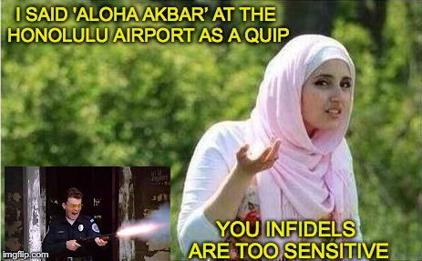 Confused Muslim Woman | I SAID 'ALOHA AKBAR' AT THE HONOLULU AIRPORT AS A QUIP YOU INFIDELS ARE TOO SENSITIVE | image tagged in confused muslim girl,islam,homeland security,airport | made w/ Imgflip meme maker