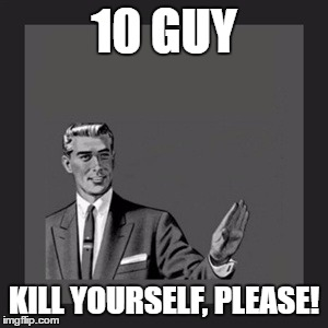 Kill Yourself Guy Meme | 10 GUY KILL YOURSELF, PLEASE! | image tagged in memes,kill yourself guy | made w/ Imgflip meme maker