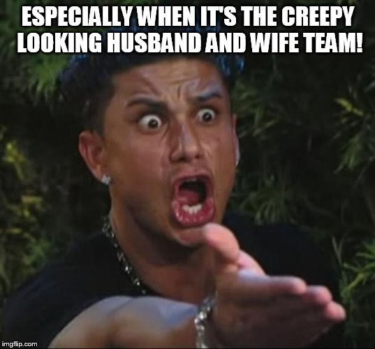ESPECIALLY WHEN IT'S THE CREEPY LOOKING HUSBAND AND WIFE TEAM! | image tagged in pauly | made w/ Imgflip meme maker