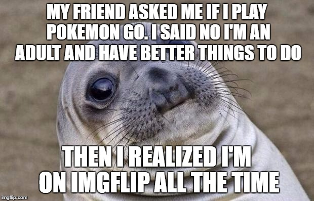 Awkward Moment Sealion Meme | MY FRIEND ASKED ME IF I PLAY POKEMON GO. I SAID NO I'M AN ADULT AND HAVE BETTER THINGS TO DO THEN I REALIZED I'M ON IMGFLIP ALL THE TIME | image tagged in memes,awkward moment sealion | made w/ Imgflip meme maker
