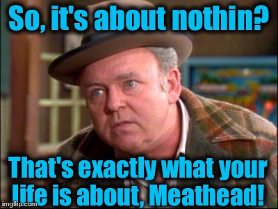 So, it's about nothin? That's exactly what your life is about, Meathead! | made w/ Imgflip meme maker