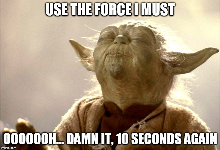 USE THE FORCE I MUST OOOOOOH... DAMN IT, 10 SECONDS AGAIN | image tagged in yoda is very pleased | made w/ Imgflip meme maker