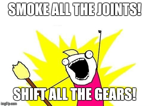 X All The Y Meme | SMOKE ALL THE JOINTS! SHIFT ALL THE GEARS! | image tagged in memes,x all the y | made w/ Imgflip meme maker