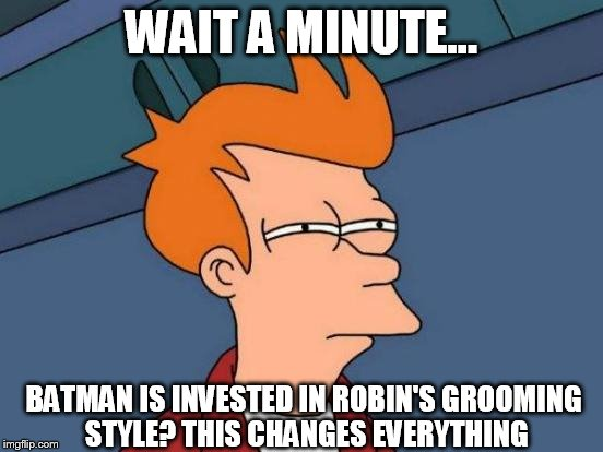 Futurama Fry Meme | WAIT A MINUTE... BATMAN IS INVESTED IN ROBIN'S GROOMING STYLE? THIS CHANGES EVERYTHING | image tagged in memes,futurama fry | made w/ Imgflip meme maker