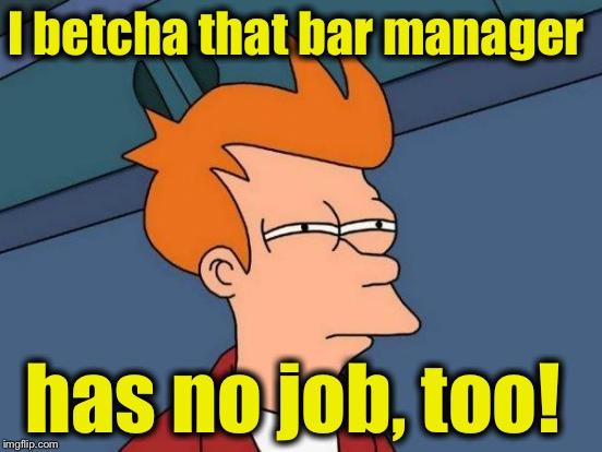 Futurama Fry Meme | I betcha that bar manager has no job, too! | image tagged in memes,futurama fry | made w/ Imgflip meme maker