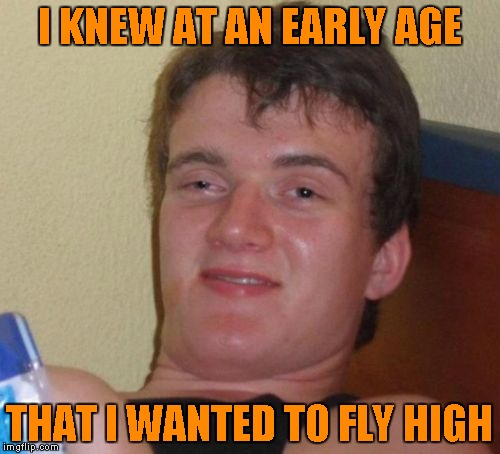 10 Guy Meme | I KNEW AT AN EARLY AGE THAT I WANTED TO FLY HIGH | image tagged in memes,10 guy | made w/ Imgflip meme maker
