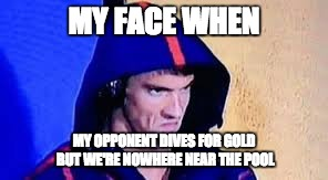 Phelps Feels Felix's Pain | MY FACE WHEN MY OPPONENT DIVES FOR GOLD BUT WE'RE NOWHERE NEAR THE POOL | image tagged in michael phelps rage face | made w/ Imgflip meme maker