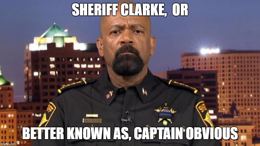 captain obvious | SHERIFF CLARKE,  OR BETTER KNOWN AS, CAPTAIN OBVIOUS | image tagged in sheriff clarke | made w/ Imgflip meme maker