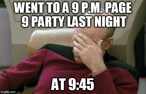 Captain Picard Facepalm Meme | WENT TO A 9 P.M. PAGE 9 PARTY LAST NIGHT AT 9:45 | image tagged in memes,captain picard facepalm | made w/ Imgflip meme maker