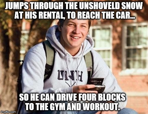 Happens every year in my neighborhood.  Just wait.  |  JUMPS THROUGH THE UNSHOVELD SNOW AT HIS RENTAL, TO REACH THE CAR... SO HE CAN DRIVE FOUR BLOCKS TO THE GYM AND WORKOUT. | image tagged in memes,college freshman,lazy | made w/ Imgflip meme maker