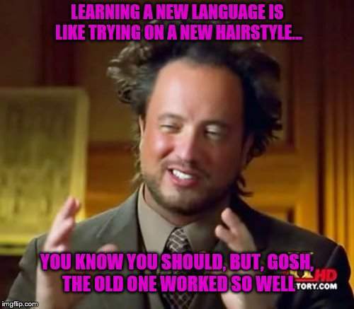 Learning a New Language | LEARNING A NEW LANGUAGE IS LIKE TRYING ON A NEW HAIRSTYLE... YOU KNOW YOU SHOULD, BUT, GOSH, THE OLD ONE WORKED SO WELL | image tagged in memes,language,learn,ancient aliens,truth,hard | made w/ Imgflip meme maker
