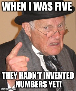 Back In My Day Meme | WHEN I WAS FIVE THEY HADN'T INVENTED NUMBERS YET! | image tagged in memes,back in my day | made w/ Imgflip meme maker