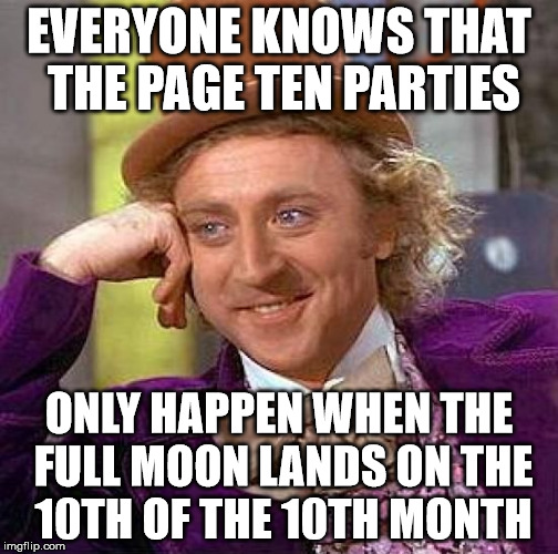 Creepy Condescending Wonka Meme | EVERYONE KNOWS THAT THE PAGE TEN PARTIES ONLY HAPPEN WHEN THE FULL MOON LANDS ON THE 10TH OF THE 10TH MONTH | image tagged in memes,creepy condescending wonka | made w/ Imgflip meme maker