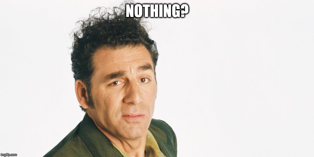 NOTHING? | made w/ Imgflip meme maker