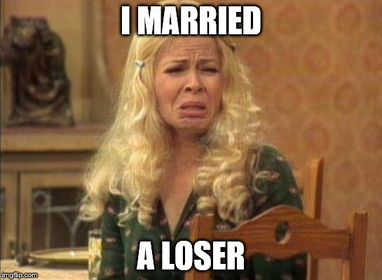 I MARRIED A LOSER | made w/ Imgflip meme maker