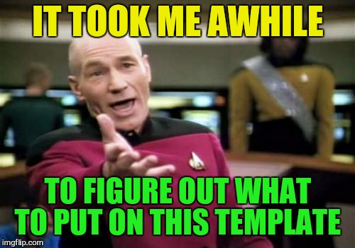 Picard Wtf Meme | IT TOOK ME AWHILE TO FIGURE OUT WHAT TO PUT ON THIS TEMPLATE | image tagged in memes,picard wtf | made w/ Imgflip meme maker